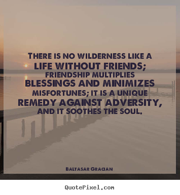 There is no wilderness like a life without friends;.. Baltasar Gracian great friendship quotes