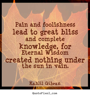 Friendship quotes - Pain and foolishness lead to great bliss and complete..