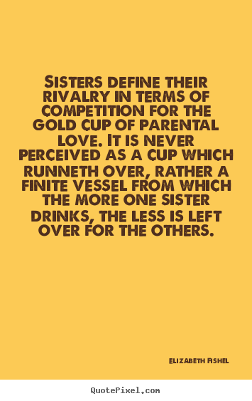 Sisters define their rivalry in terms of competition for.. Elizabeth Fishel great friendship quotes