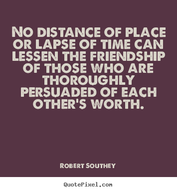 Quote about friendship - No distance of place or lapse of time can lessen..