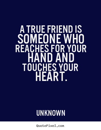 Customize picture quotes about friendship - A true friend is someone who reaches for..