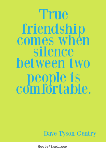 Quotes about friendship - True friendship comes when silence between two people is comfortable.