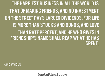 Friendship quotes - The happiest business in all the world is that of making friends,..