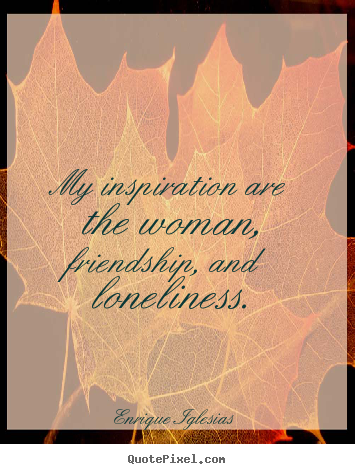 Quotes about friendship - My inspiration are the woman, friendship, and loneliness.