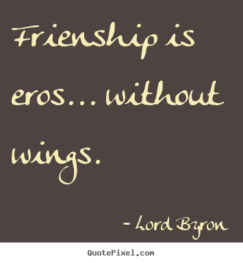 Customize picture quotes about friendship - Frienship is eros... without wings.