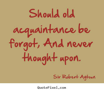 Sir Robert Aytoun photo quotes - Should old acquaintance be forgot, and never thought upon. - Friendship quote