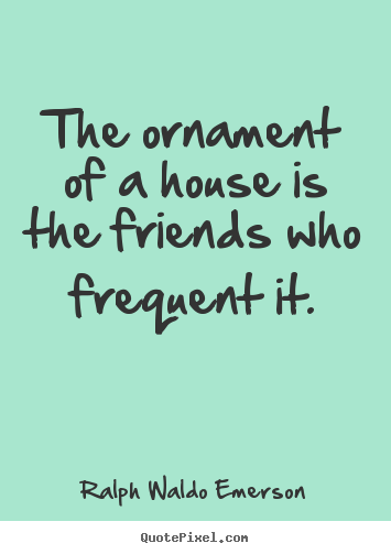 Friendship quote - The ornament of a house is the friends who frequent..