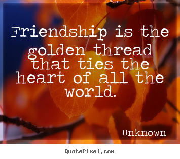 Quote about friendship - Friendship is the golden thread that ties the heart..