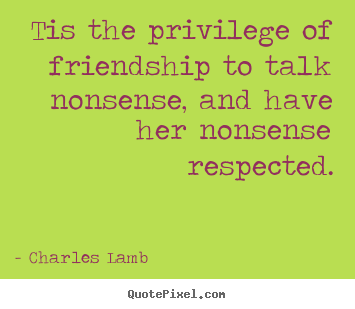 Tis the privilege of friendship to talk.. Charles Lamb good friendship quote