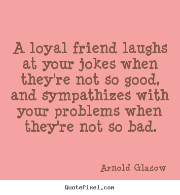 A loyal friend laughs at your jokes when they're.. Arnold Glasow good friendship quotes