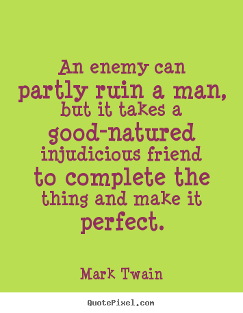 An enemy can partly ruin a man, but it takes a good-natured injudicious.. Mark Twain top friendship quote