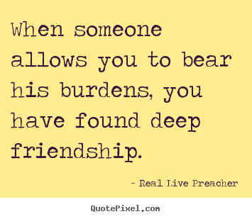 Real Live Preacher picture quotes - When someone allows you to bear his burdens, you have found deep friendship. - Friendship quote