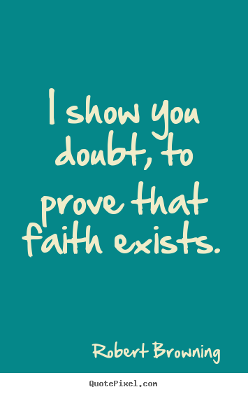 Design custom picture quotes about friendship - I show you doubt, to prove that faith exists.