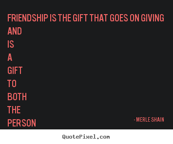 Quotes about friendship - Friendship is the gift that goes on giving and is a gift to both..