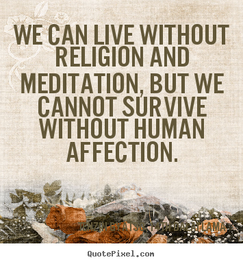 Quote about friendship - We can live without religion and meditation, but we cannot..