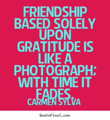 Quotes about friendship - Friendship based solely upon gratitude is like a photograph; with..