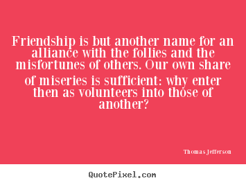 Friendship is but another name for an alliance with the follies and the.. Thomas Jefferson  friendship sayings