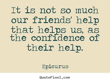 It is not so much our friends' help that helps us, as.. Epicurus good friendship quotes