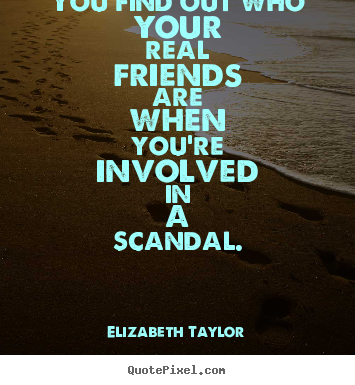 Elizabeth Taylor picture quotes - You find out who your real friends are when you're involved.. - Friendship quotes