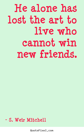 Make custom picture quotes about friendship - He alone has lost the art to live who cannot win new friends.