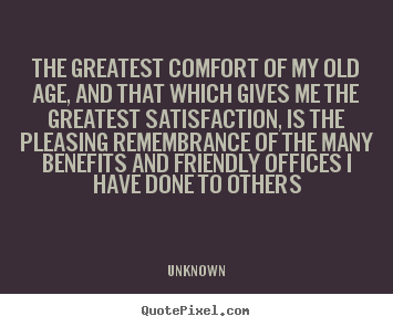 Friendship quote - The greatest comfort of my old age, and that..