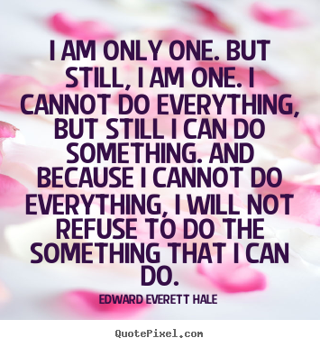 Design your own picture quotes about inspirational - I am only one. but still, i am one. i cannot do..