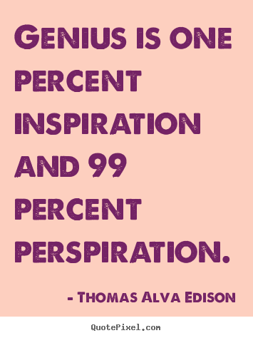 Inspirational quotes - Genius is one percent inspiration and 99..