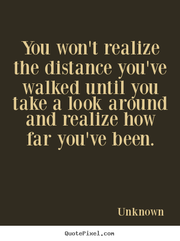 Quotes about inspirational - You won't realize the distance you've walked until..