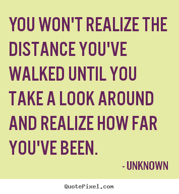Quotes about inspirational - You won't realize the distance you've walked until you take a..