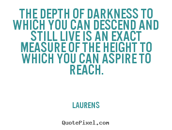 Create graphic picture quotes about inspirational - The depth of darkness to which you can descend and still live is..
