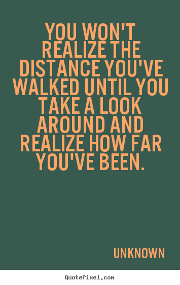 Unknown picture quotes - You won't realize the distance you've walked until.. - Inspirational quotes