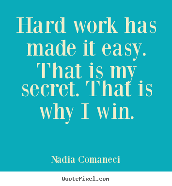Hard work has made it easy. that is my secret... Nadia Comaneci top inspirational quote