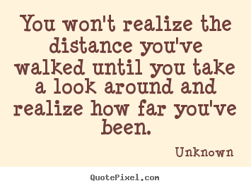 Inspirational quotes - You won't realize the distance you've walked until you take a look..