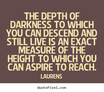 Create custom photo sayings about inspirational - The depth of darkness to which you can descend and still live..