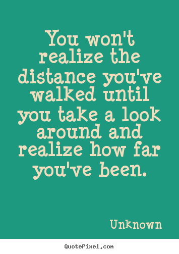 Inspirational quotes - You won't realize the distance you've walked until..