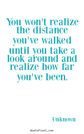 Unknown photo quotes - You won't realize the distance you've walked until you take a look.. - Inspirational quote