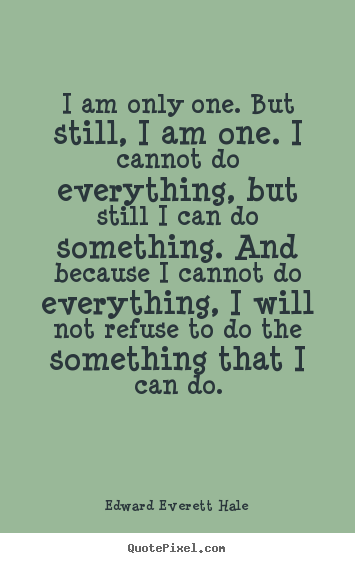 Sayings about inspirational - I am only one. but still, i am one. i cannot do everything,..
