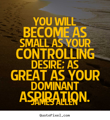 Make personalized poster quotes about inspirational - You will become as small as your controlling desire; as great..