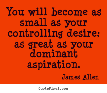 You will become as small as your controlling desire;.. James Allen top inspirational quotes