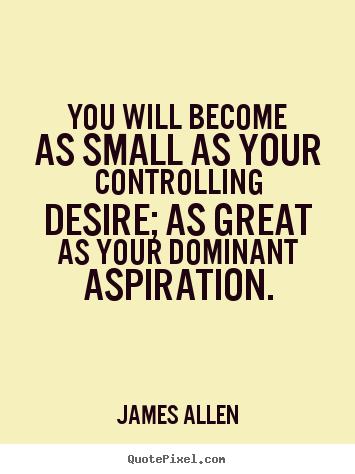 Quotes about inspirational - You will become as small as your controlling desire; as great as your..