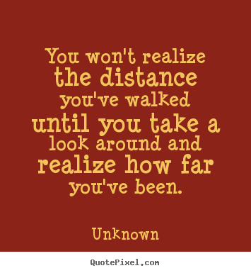Unknown picture quotes - You won't realize the distance you've walked until you take a look around.. - Inspirational quotes