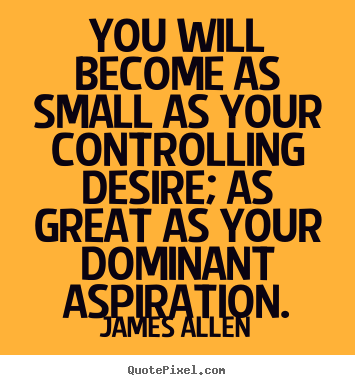 James Allen picture quotes - You will become as small as your controlling desire;.. - Inspirational quotes