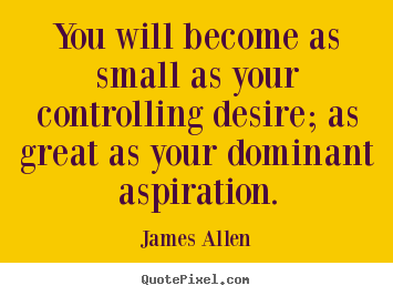 James Allen poster quote - You will become as small as your controlling desire;.. - Inspirational quote