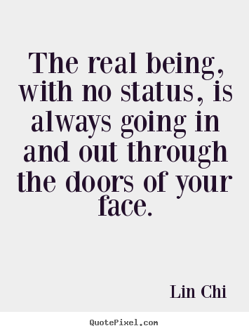 Lin Chi picture quotes - The real being, with no status, is always going in and out through.. - Inspirational quotes