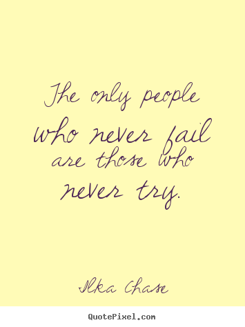 Ilka Chase Inspirational Quotes - The only people who never fail are those who never try.