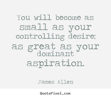 Quotes about inspirational - You will become as small as your controlling desire; as great..