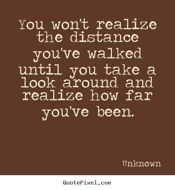 You won't realize the distance you've walked until.. Unknown popular inspirational quote