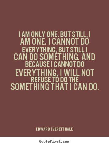 Inspirational quotes - I am only one. but still, i am one. i cannot do everything, but still..