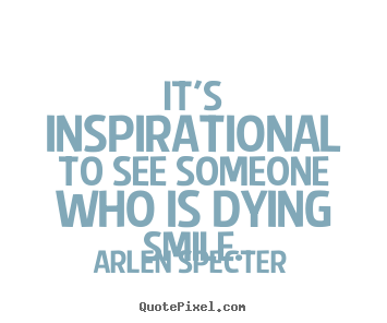 It's inspirational to see someone who is dying smile. Arlen Specter  inspirational quotes