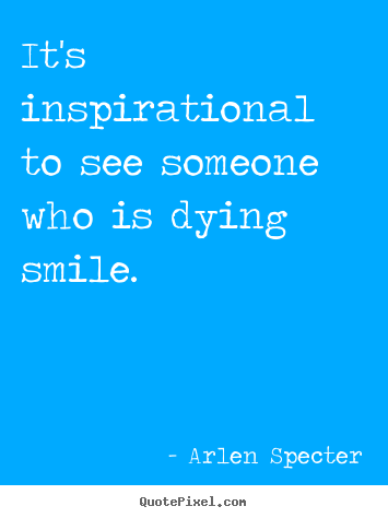 Design picture quote about inspirational - It's inspirational to see someone who is dying smile.